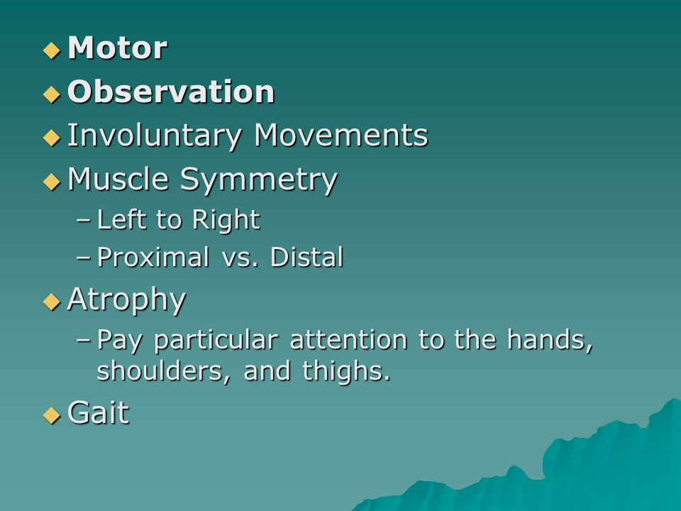 Motor Motor Observation Observation Involuntary Movements Involuntary Movements Muscle Symmetry Muscle Symmetry –Left to Right –Proximal vs. Distal At