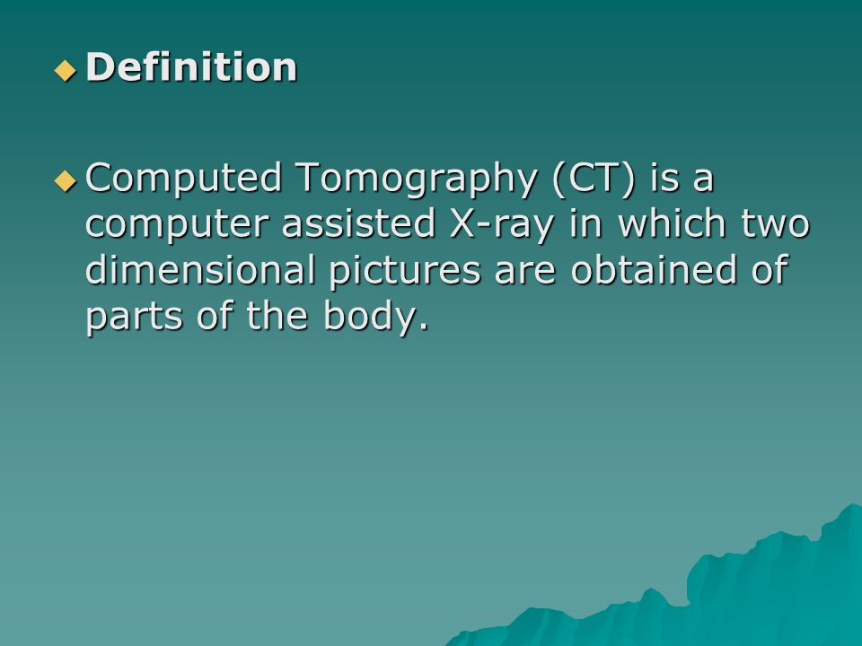 Definition Definition Computed Tomography (CT) is a computer assisted X-ray in which two dimensional pictures are obtained of parts of the body. Compu