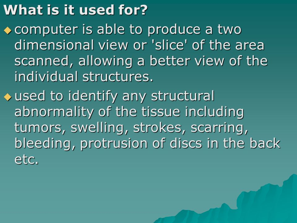 What is it used for? computer is able to produce a two dimensional view or 'slice' of the area scanned, allowing a better view of the individual struc