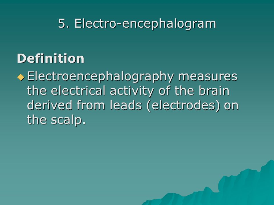 5. Electro-encephalogram Definition Electroencephalography measures the electrical activity of the brain derived from leads (electrodes) on the scalp.