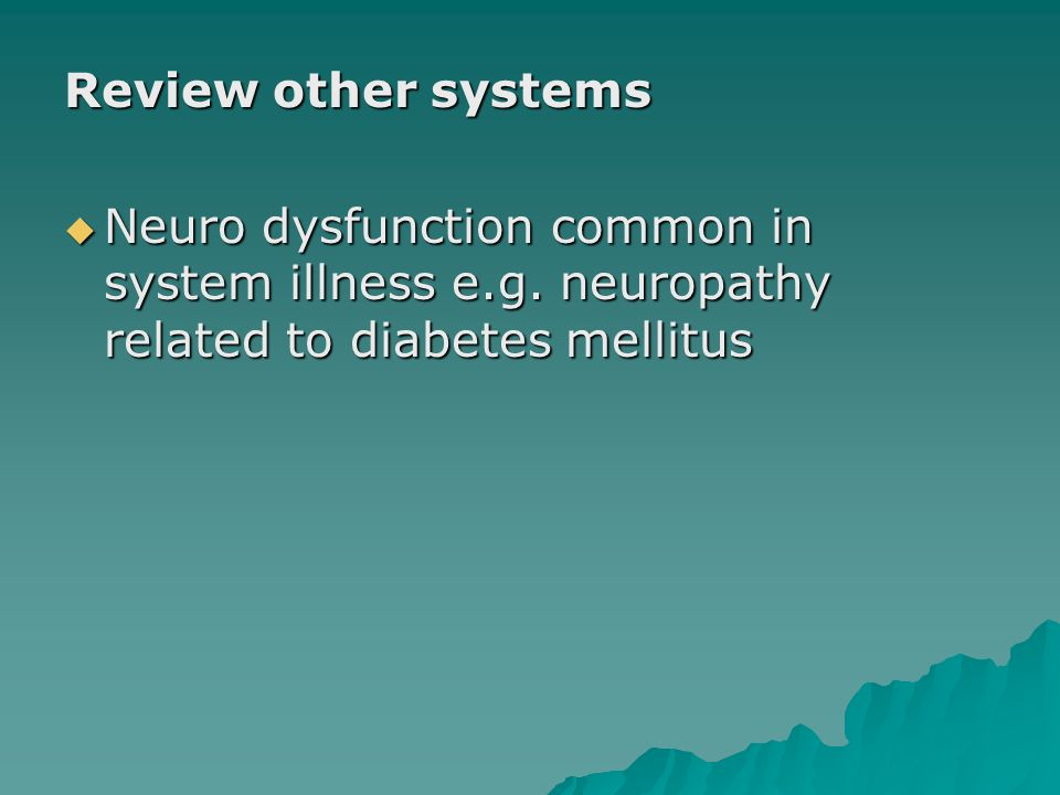 Review other systems Neuro dysfunction common in system illness e.g. neuropathy related to diabetes mellitus Neuro dysfunction common in system illnes