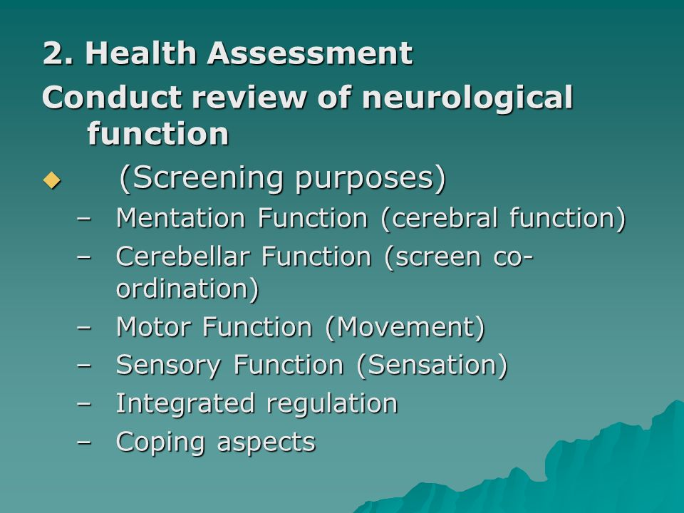2. Health Assessment Conduct review of neurological function (Screening purposes) (Screening purposes) –Mentation Function (cerebral function) –Cerebe