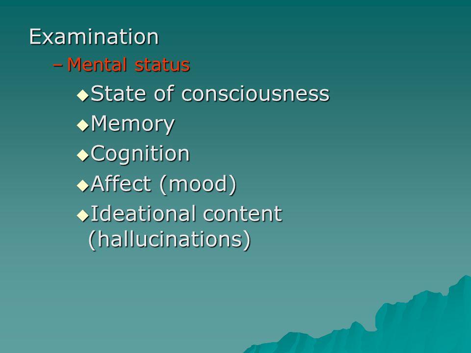 Examination –Mental status State of consciousness State of consciousness Memory Memory Cognition Cognition Affect (mood) Affect (mood) Ideational cont