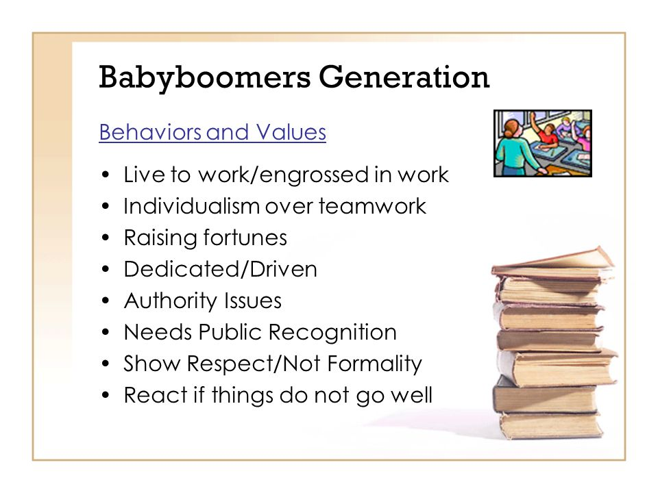 Babyboomers Generation Behaviors and Values Live to work/engrossed in work Individualism over teamwork Raising fortunes Dedicated/Driven Authority Issues Needs Public Recognition Show Respect/Not Formality React if things do not go well