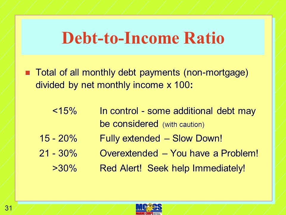 30 Reduce / Eliminate Debt n Make debt reduction 1 st priority! (Discipline) n Monitor your Debt-to-Income Ratio n Get on a cash-only diet (freeze cre