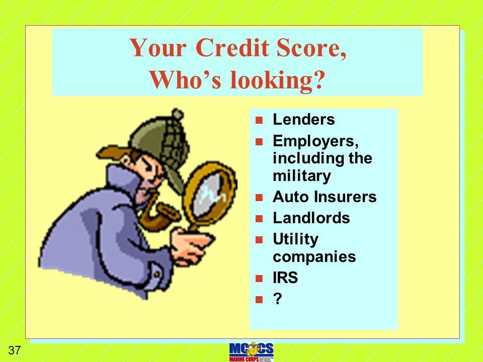 36 Credit Scores n n Called FICO (Fair Isaacs & Co.) n n www.myfico.com n n Rates potential risk of default n n Not the decision maker for credit n n