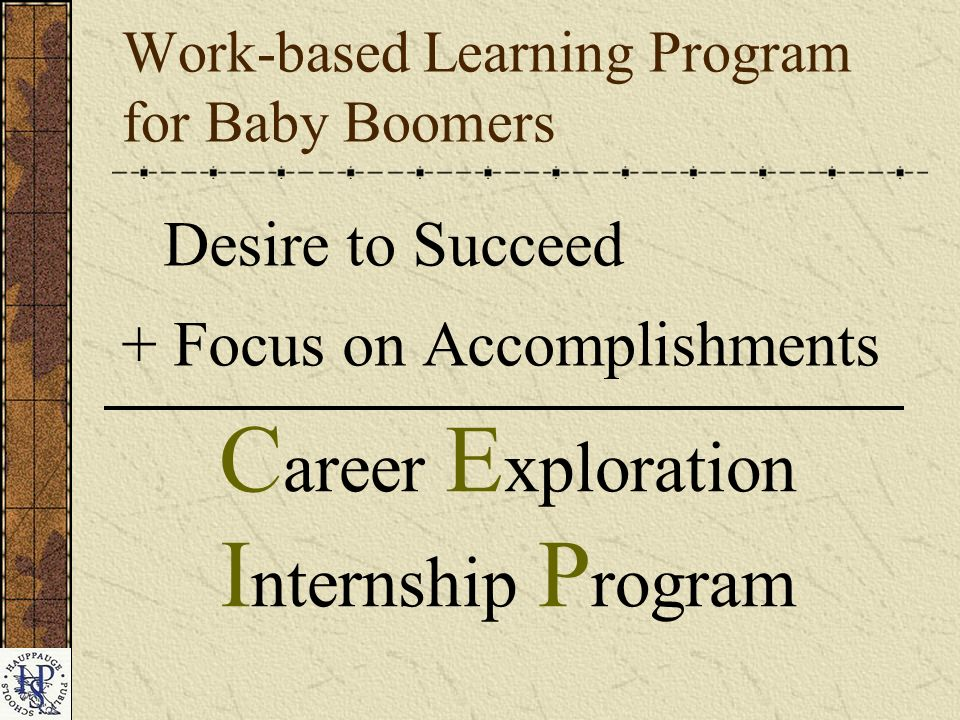 Work-based Learning Program for Baby Boomers Desire to Succeed + Focus on Accomplishments C areer E xploration I nternship P rogram