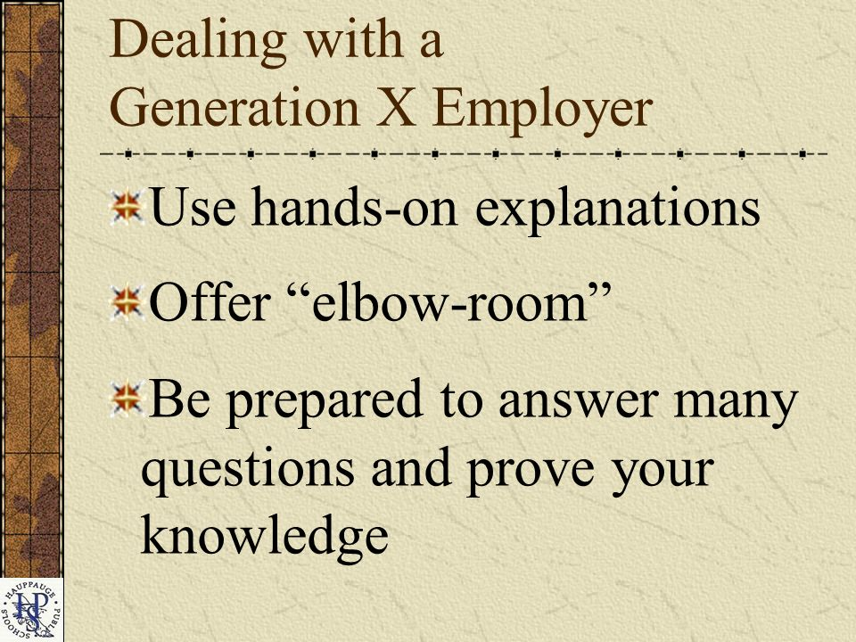 Dealing with a Generation X Employer Use hands-on explanations Offer elbow-room Be prepared to answer many questions and prove your knowledge