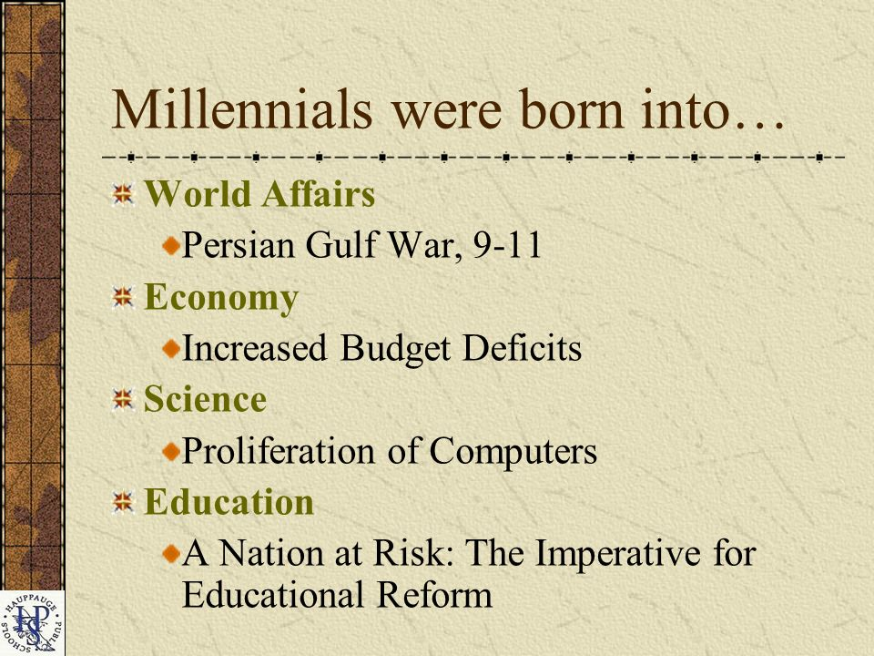 Millennials were born into… World Affairs Persian Gulf War, 9-11 Economy Increased Budget Deficits Science Proliferation of Computers Education A Nation at Risk: The Imperative for Educational Reform