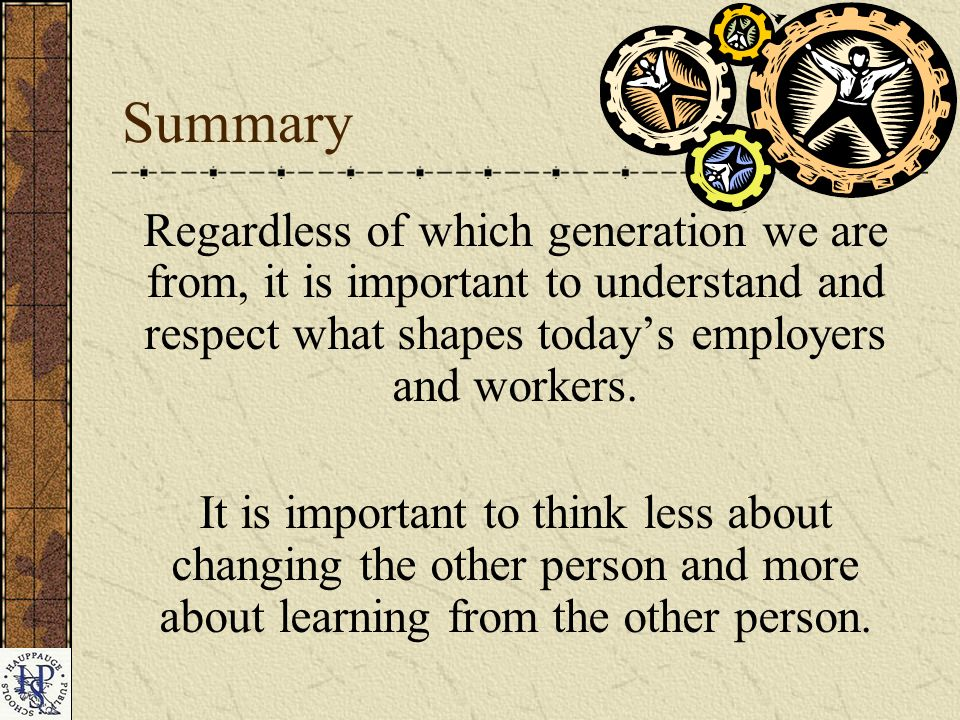 Summary Regardless of which generation we are from, it is important to understand and respect what shapes todays employers and workers.