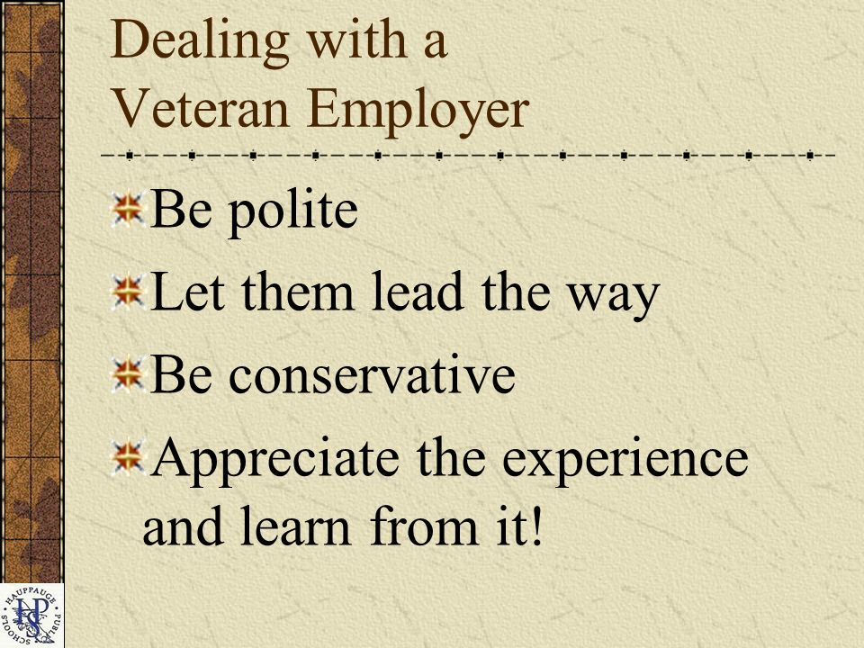 Dealing with a Veteran Employer Be polite Let them lead the way Be conservative Appreciate the experience and learn from it!