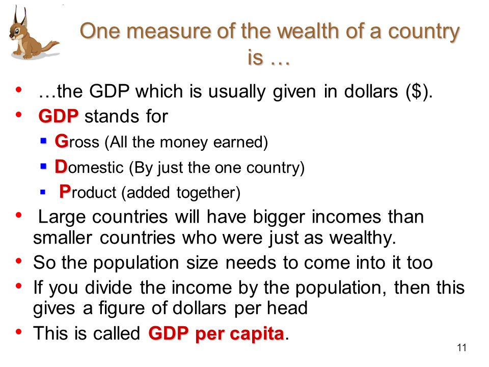 11 One measure of the wealth of a country is … …the GDP which is usually given in dollars ($). GDP GDP stands for G G ross (All the money earned) D D