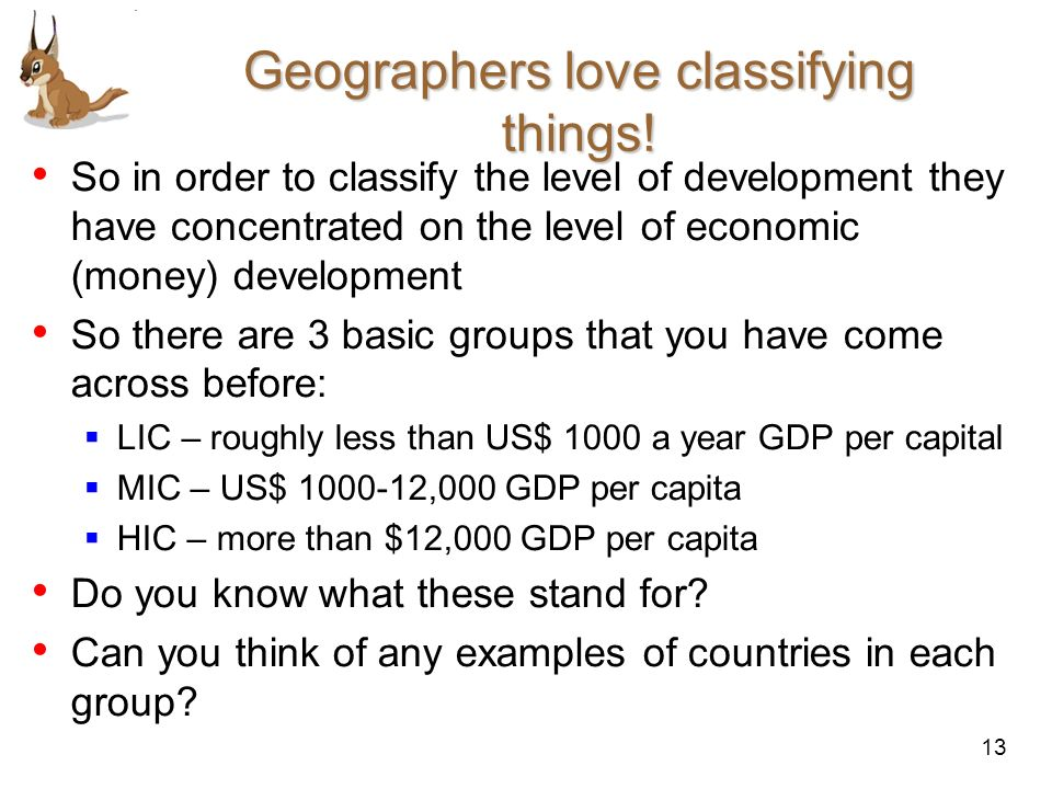 13 Geographers love classifying things! So in order to classify the level of development they have concentrated on the level of economic (money) devel