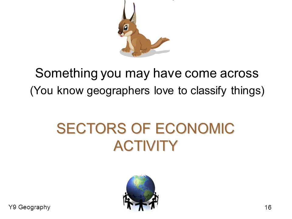 Y9 Geography 16 SECTORS OF ECONOMIC ACTIVITY Something you may have come across (You know geographers love to classify things)