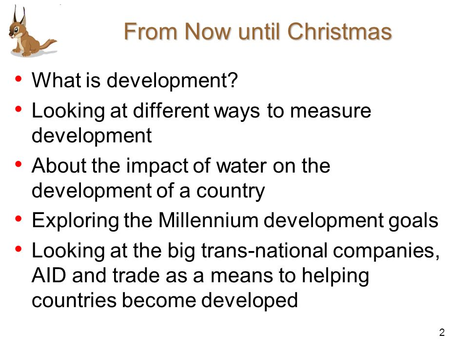 2 From Now until Christmas What is development? Looking at different ways to measure development About the impact of water on the development of a cou