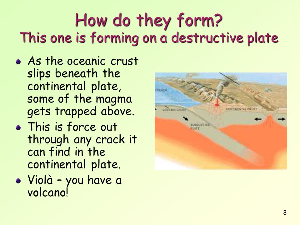 8 How do they form? This one is forming on a destructive plate As the oceanic crust slips beneath the continental plate, some of the magma gets trappe