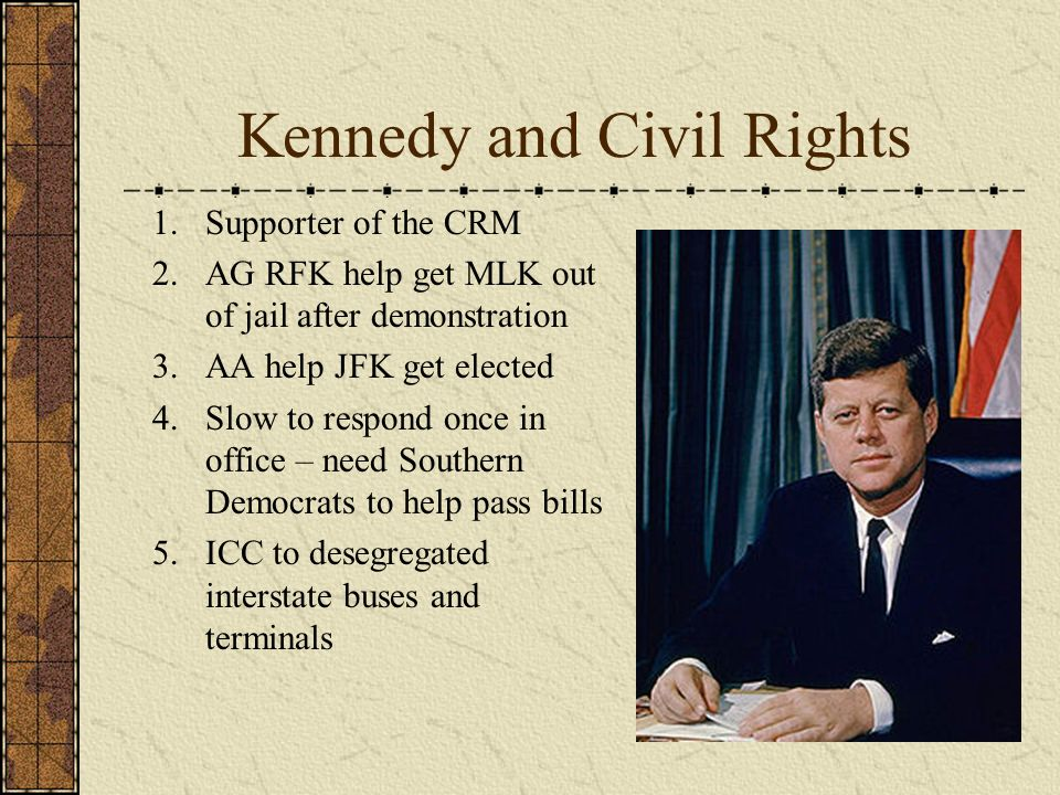 Kennedy and Civil Rights 1.Supporter of the CRM 2.AG RFK help get MLK out of jail after demonstration 3.AA help JFK get elected 4.Slow to respond once in office – need Southern Democrats to help pass bills 5.ICC to desegregated interstate buses and terminals