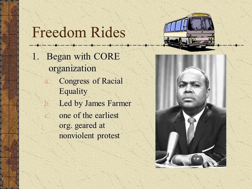 Freedom Rides 1. Began with CORE organization a.Congress of Racial Equality b.Led by James Farmer c.one of the earliest org. geared at nonviolent prot