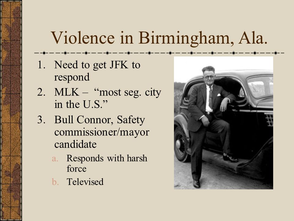 Violence in Birmingham, Ala. 1.Need to get JFK to respond 2.MLK – most seg.