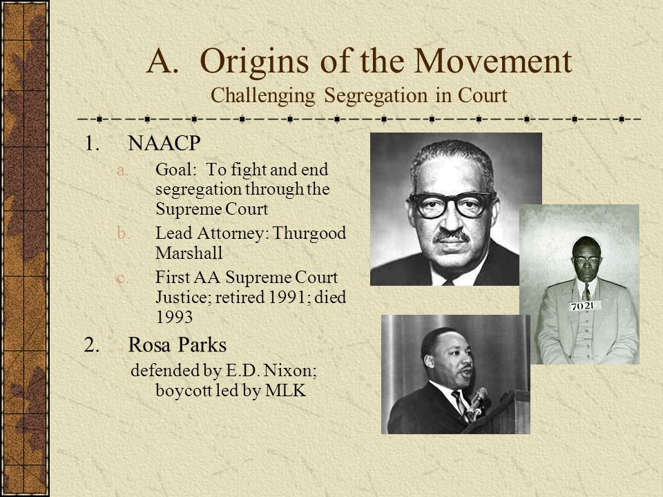 A. Origins of the Movement Challenging Segregation in Court 1.NAACP a.Goal: To fight and end segregation through the Supreme Court b.Lead Attorney: Th