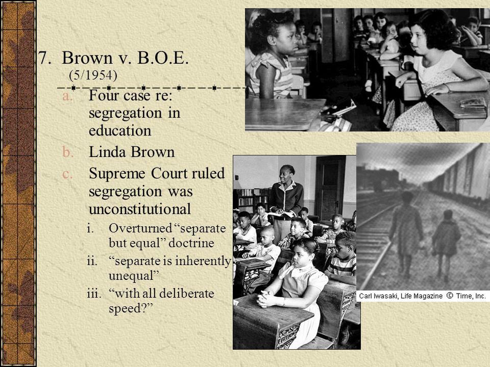 7. Brown v. B.O.E. (5/1954) a.Four case re: segregation in education b.Linda Brown c.Supreme Court ruled segregation was unconstitutional i.Overturned