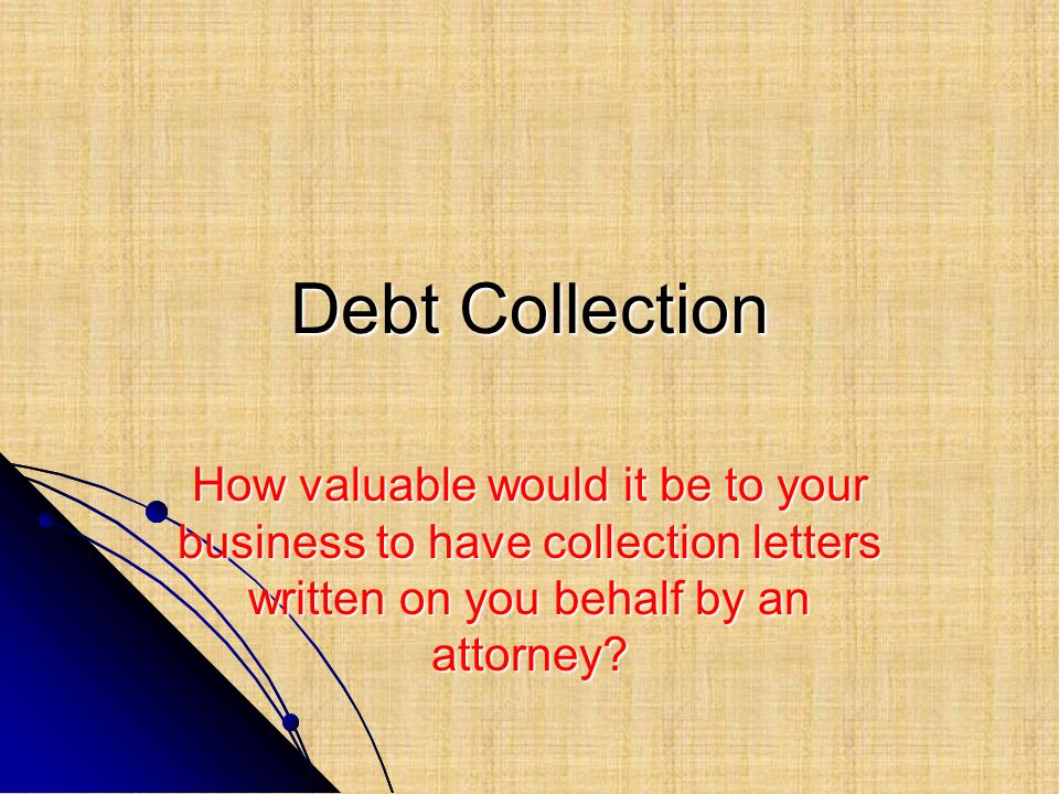 Debt Collection How valuable would it be to your business to have collection letters written on you behalf by an attorney?