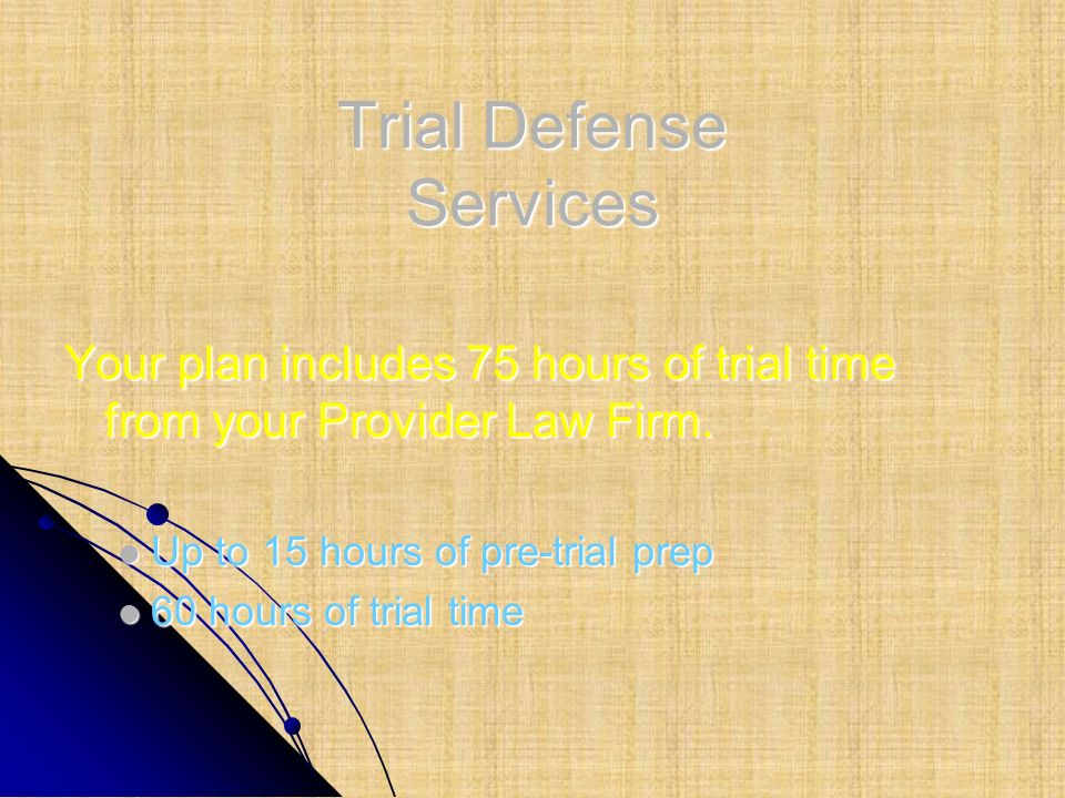 Trial Defense Services Your plan includes 75 hours of trial time from your Provider Law Firm. Up to 15 hours of pre-trial prep Up to 15 hours of pre-t