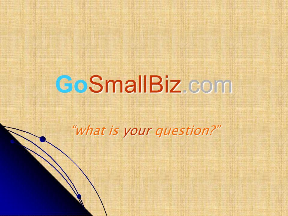SmallBiz.com GoSmallBiz.com what is your question?