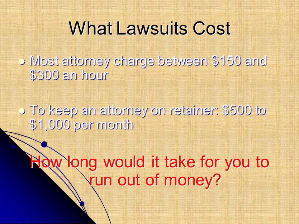 What Lawsuits Cost Most attorney charge between $150 and $300 an hour Most attorney charge between $150 and $300 an hour To keep an attorney on retain