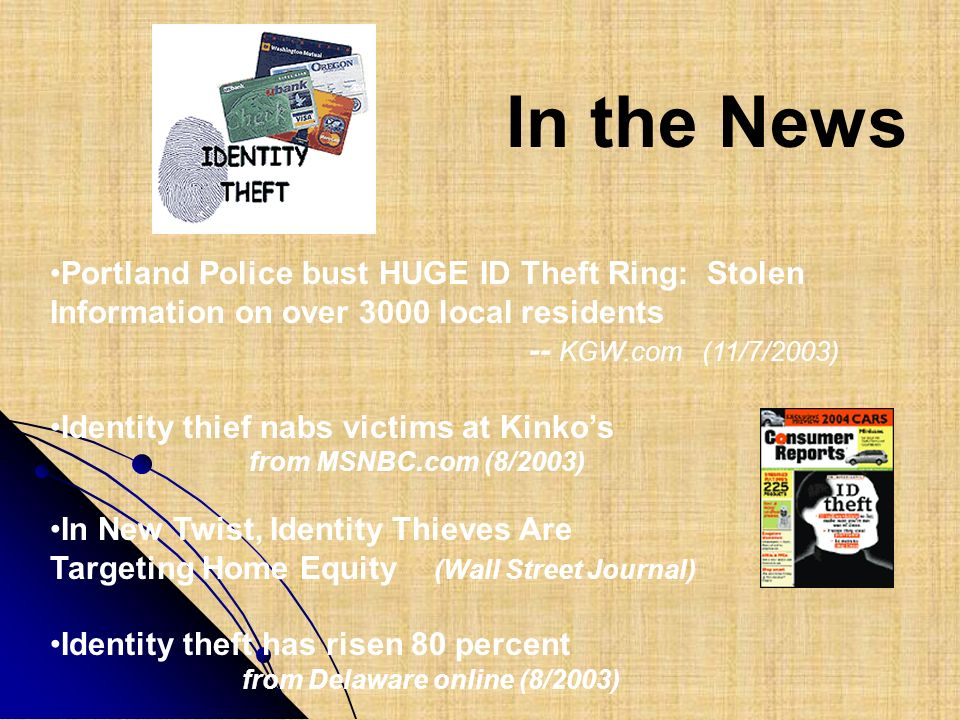 In the News Portland Police bust HUGE ID Theft Ring: Stolen Information on over 3000 local residents -- KGW.com (11/7/2003) Identity thief nabs victim
