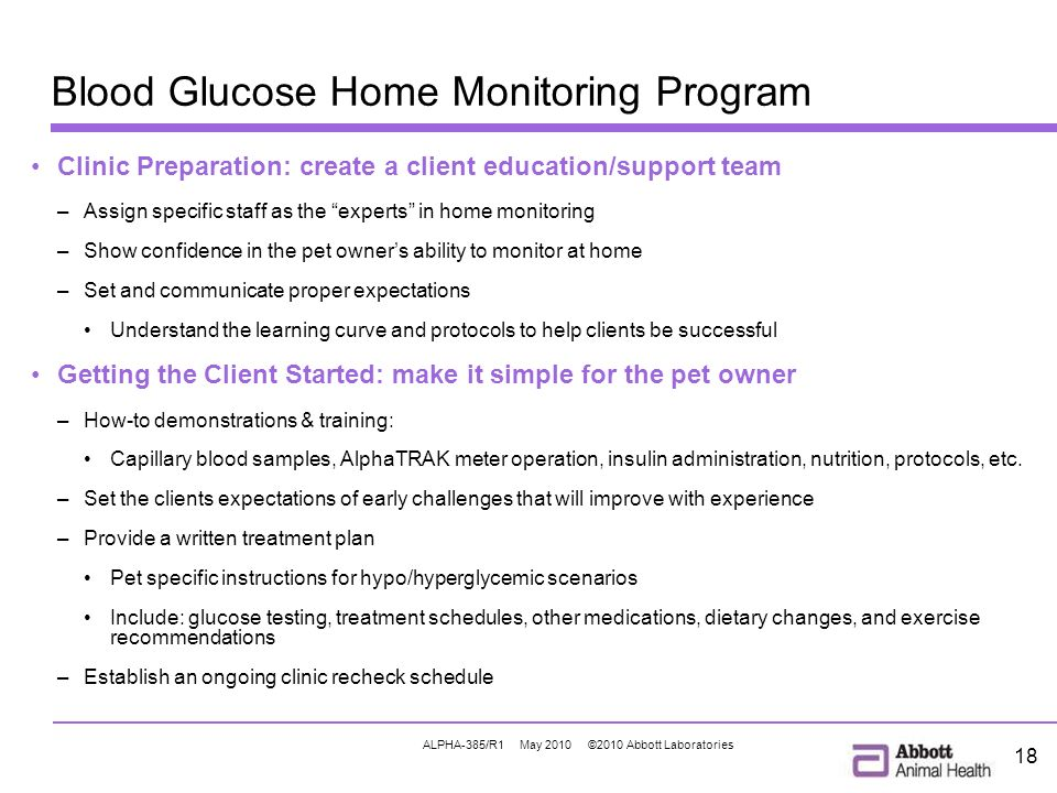 ALPHA-385/R1 May 2010 ©2010 Abbott Laboratories 18 Blood Glucose Home Monitoring Program Clinic Preparation: create a client education/support team –Assign specific staff as the experts in home monitoring –Show confidence in the pet owners ability to monitor at home –Set and communicate proper expectations Understand the learning curve and protocols to help clients be successful Getting the Client Started: make it simple for the pet owner –How-to demonstrations & training: Capillary blood samples, AlphaTRAK meter operation, insulin administration, nutrition, protocols, etc.