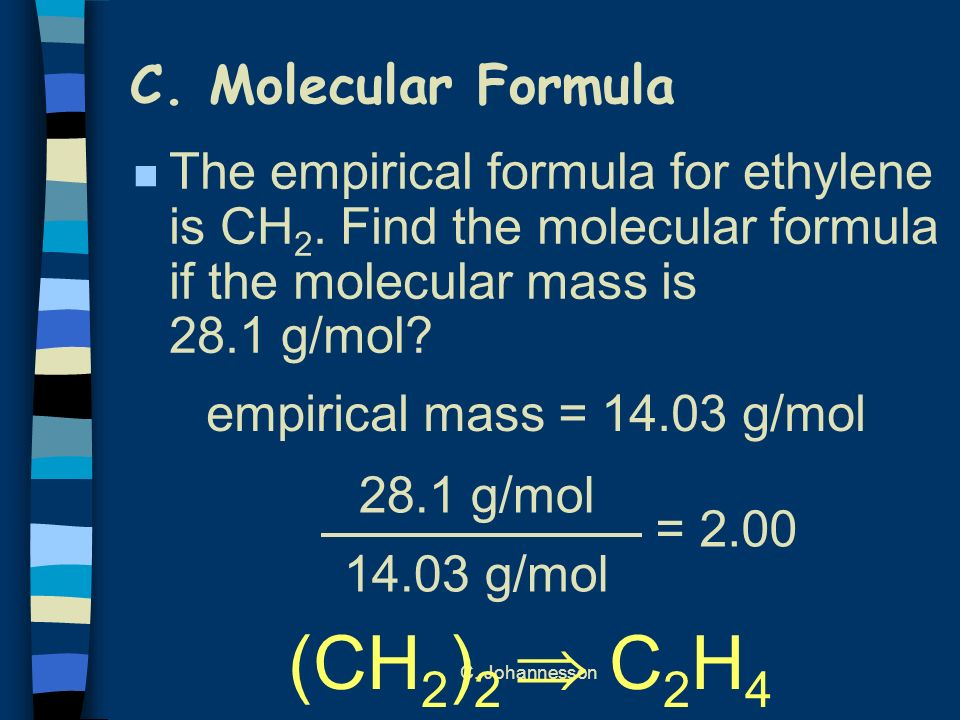 C. Johannesson C. Molecular Formula n The empirical formula for ethylene is CH 2. Find the molecular formula if the molecular mass is 28.1 g/mol? 28.1