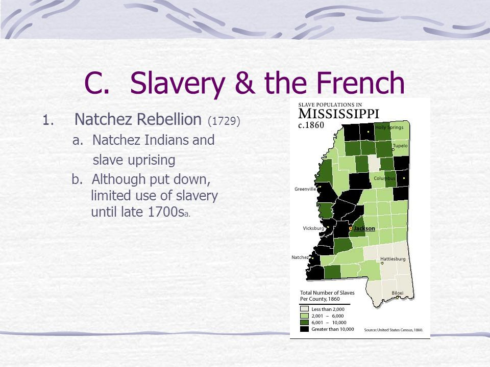 C. Slavery & the French 1. Natchez Rebellion (1729) a. Natchez Indians and slave uprising b. Although put down, limited use of slavery until late 1700