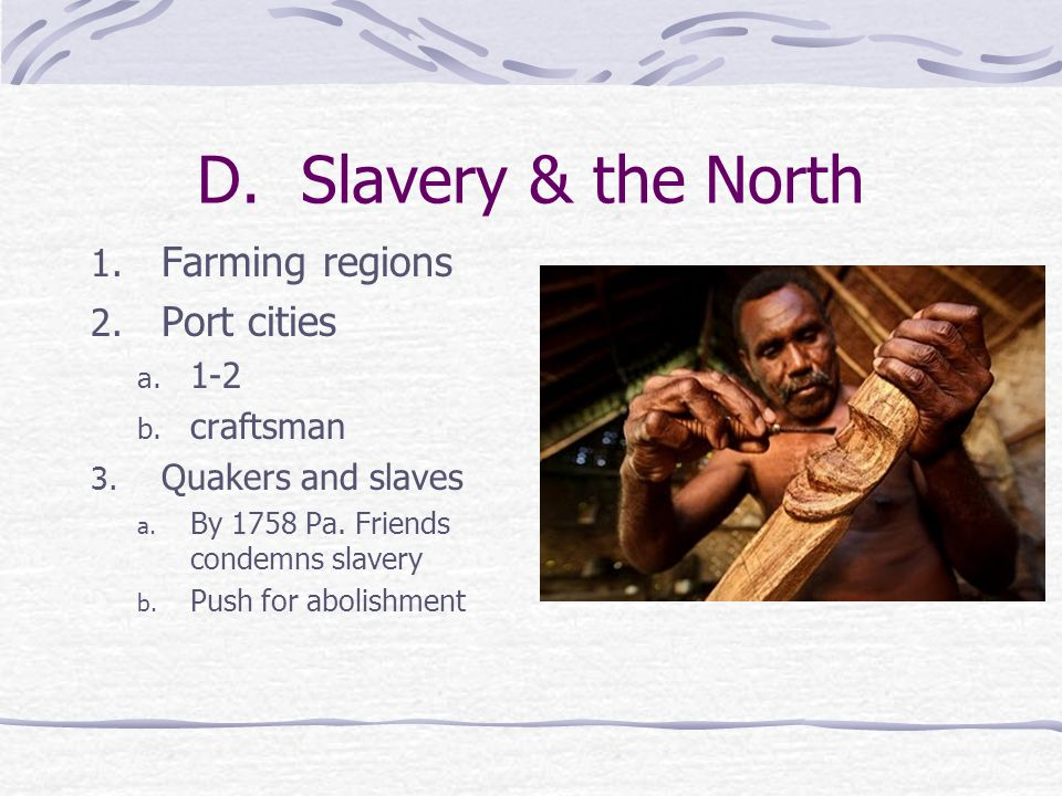 D. Slavery & the North 1. Farming regions 2. Port cities a. 1-2 b. craftsman 3. Quakers and slaves a. By 1758 Pa. Friends condemns slavery b. Push for