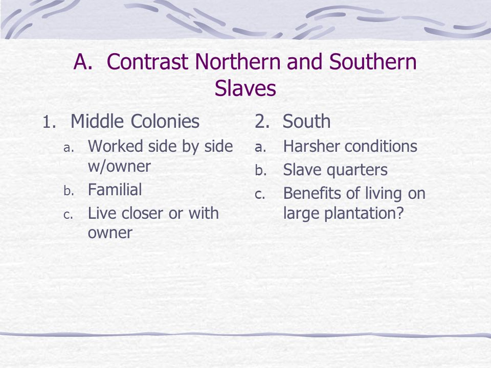 A. Contrast Northern and Southern Slaves 1. Middle Colonies a. Worked side by side w/owner b. Familial c. Live closer or with owner 2. South a. Harshe