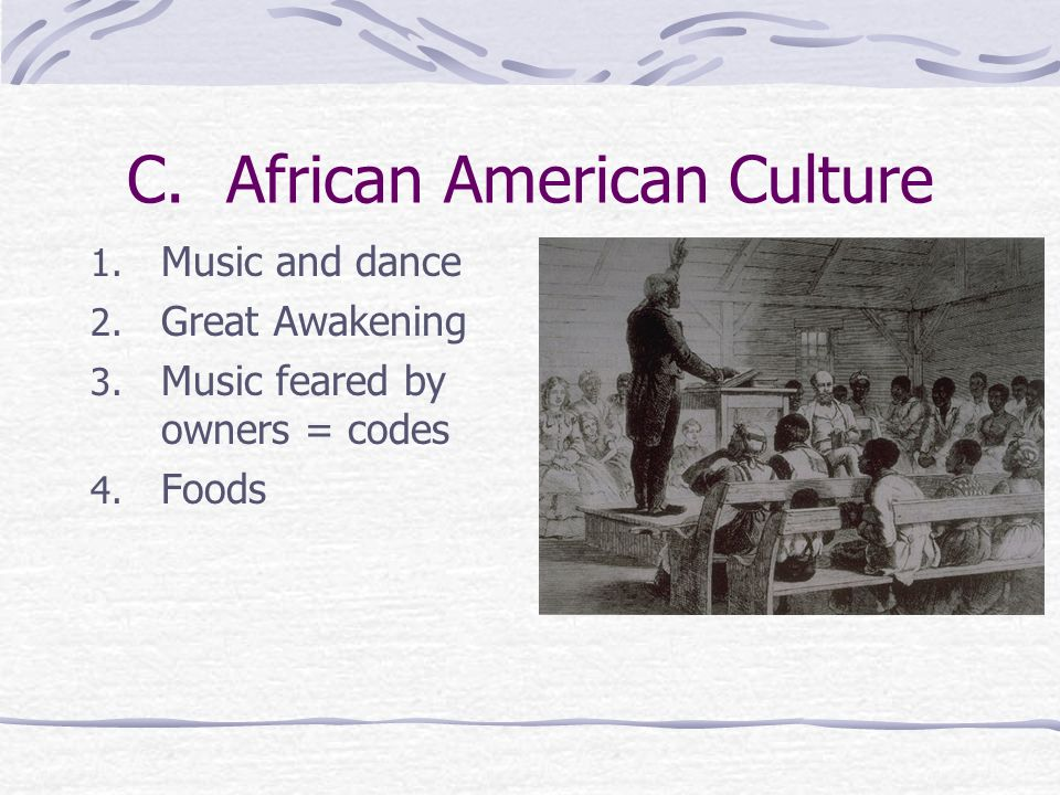 C. African American Culture 1. Music and dance 2. Great Awakening 3. Music feared by owners = codes 4. Foods