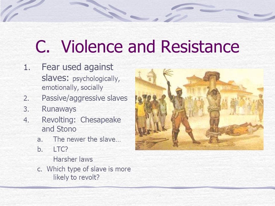 C. Violence and Resistance 1. Fear used against slaves: psychologically, emotionally, socially 2. Passive/aggressive slaves 3. Runaways 4. Revolting: