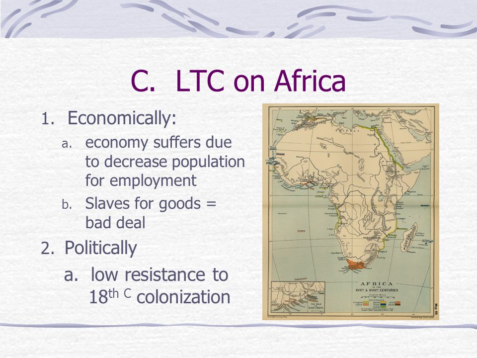 C. LTC on Africa 1. Economically: a. economy suffers due to decrease population for employment b. Slaves for goods = bad deal 2. Politically a. low re