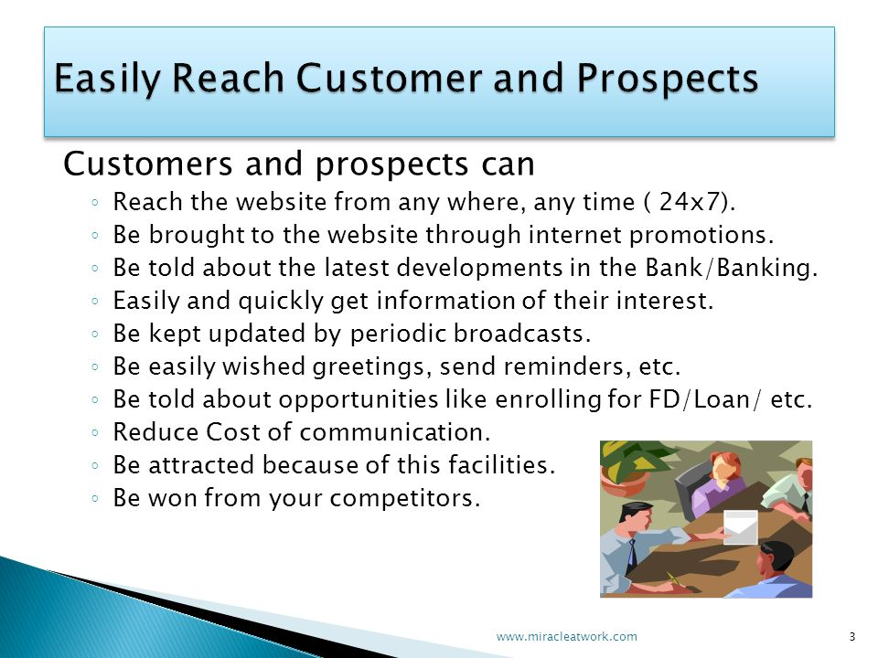 Customers and prospects can Reach the website from any where, any time ( 24x7). Be brought to the website through internet promotions. Be told about t