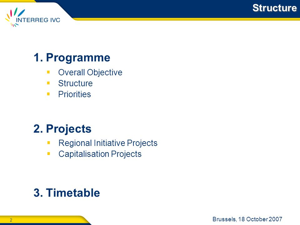 2 Brussels, 18 October 2007 Structure 1.Programme 2.Projects 3.Timetable Overall Objective Structure Priorities Regional Initiative Projects Capitalisation Projects