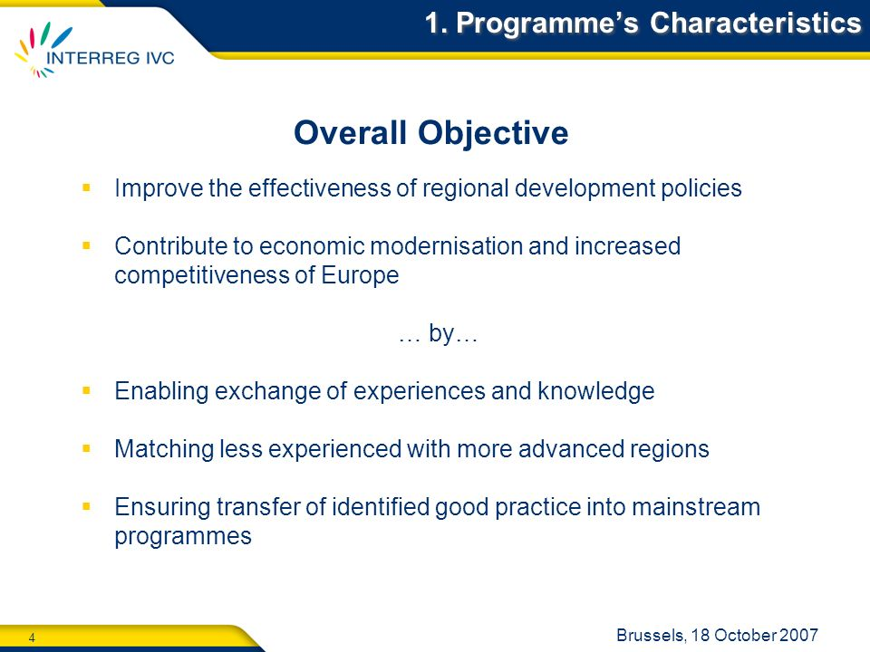 4 Brussels, 18 October 2007 1. Programmes Characteristics Overall Objective Improve the effectiveness of regional development policies Contribute to e