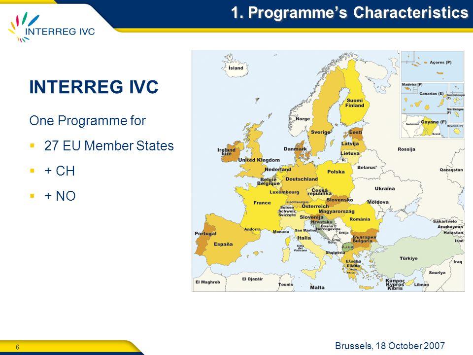 6 Brussels, 18 October 2007 1. Programmes Characteristics One Programme for 27 EU Member States + CH + NO INTERREG IVC