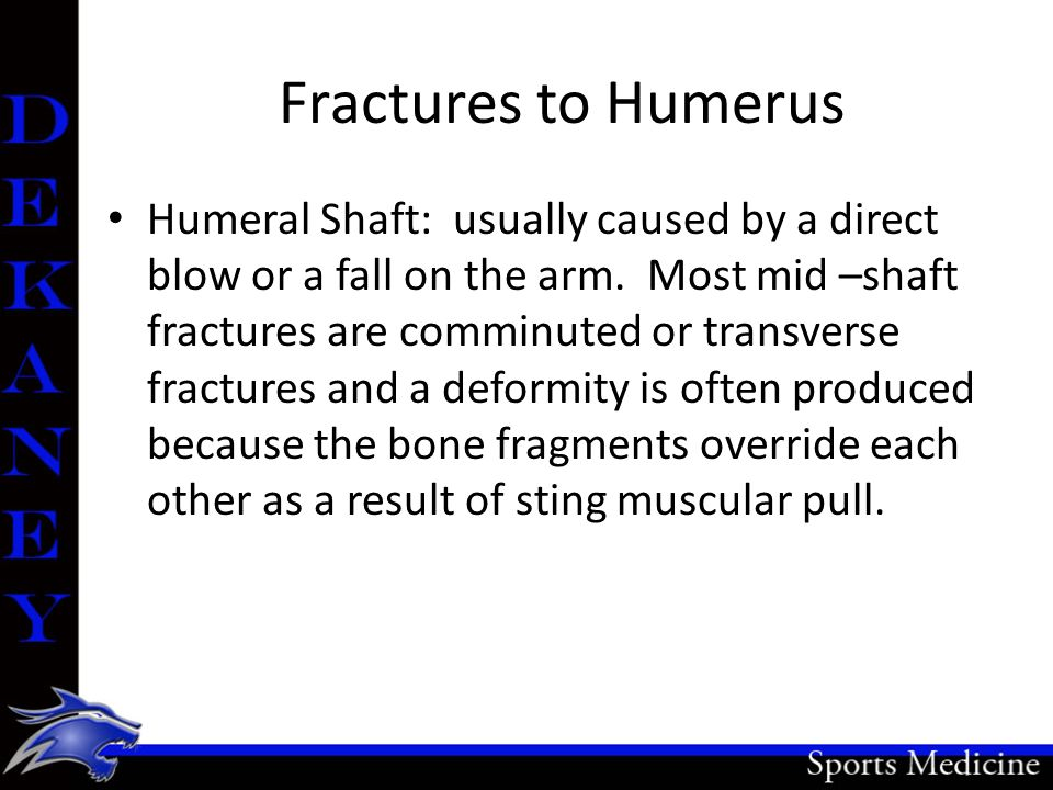 Fractures to Humerus Humeral Shaft: usually caused by a direct blow or a fall on the arm. Most mid –shaft fractures are comminuted or transverse fract