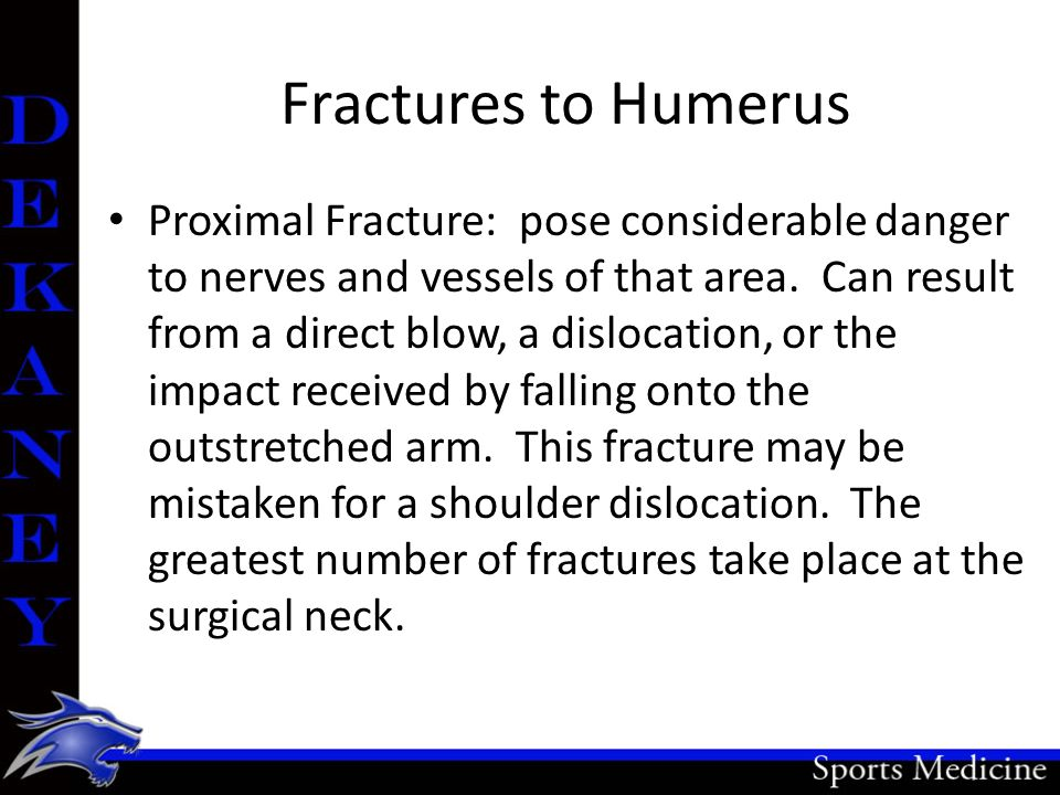 Fractures to Humerus Proximal Fracture: pose considerable danger to nerves and vessels of that area. Can result from a direct blow, a dislocation, or