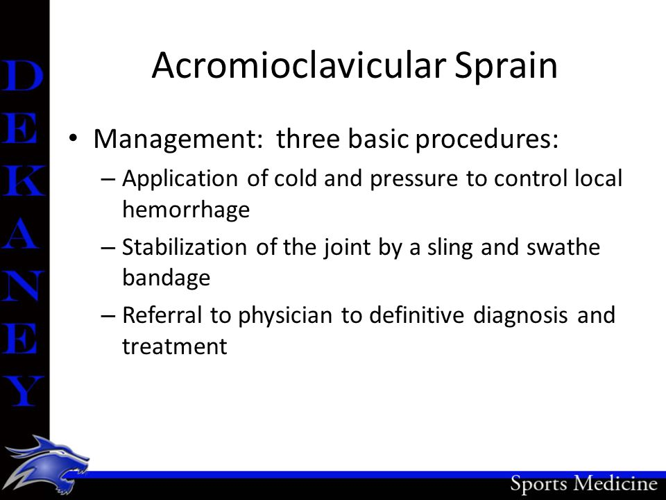 Acromioclavicular Sprain Management: three basic procedures: – Application of cold and pressure to control local hemorrhage – Stabilization of the joi