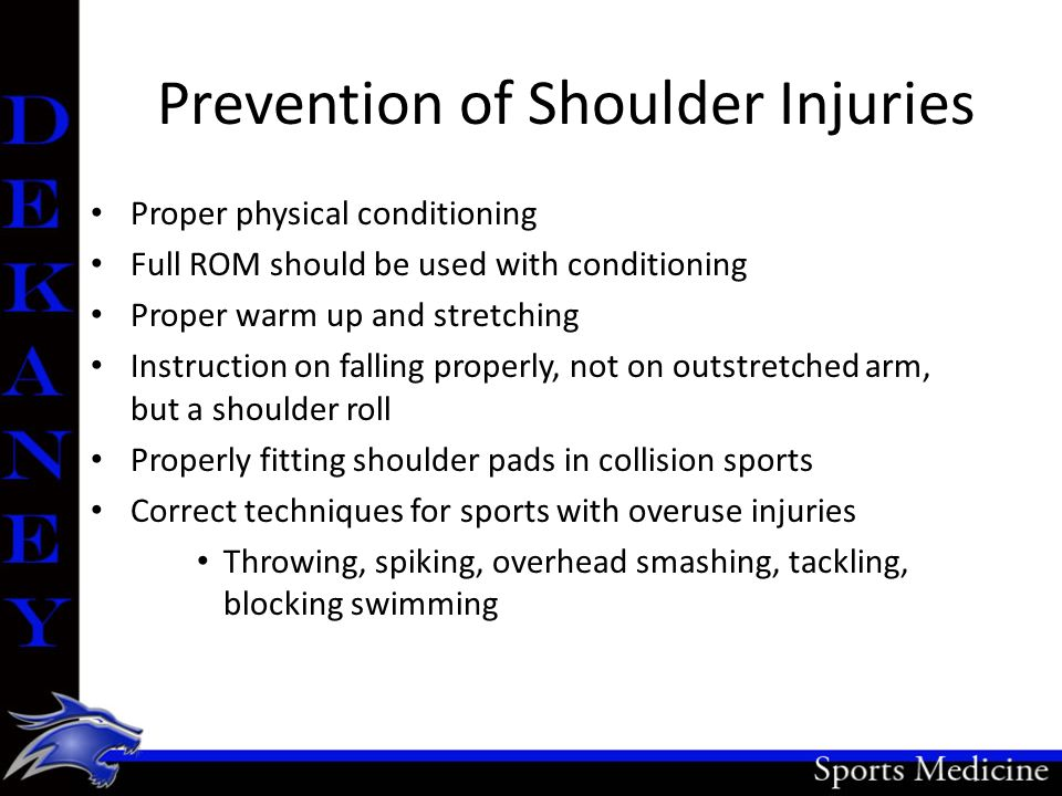 Prevention of Shoulder Injuries Proper physical conditioning Full ROM should be used with conditioning Proper warm up and stretching Instruction on fa