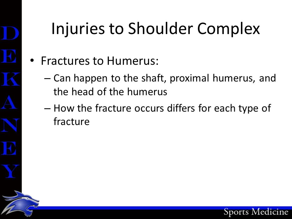Injuries to Shoulder Complex Fractures to Humerus: – Can happen to the shaft, proximal humerus, and the head of the humerus – How the fracture occurs
