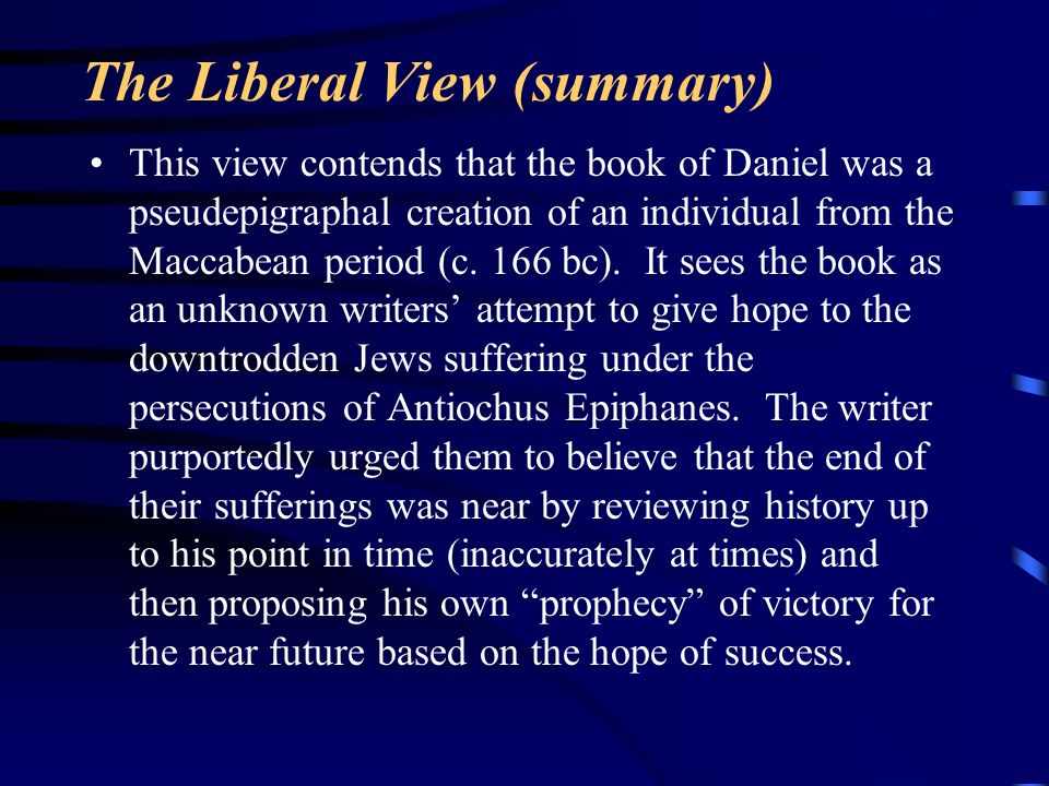 The Liberal View (summary) This view contends that the book of Daniel was a pseudepigraphal creation of an individual from the Maccabean period (c. 16