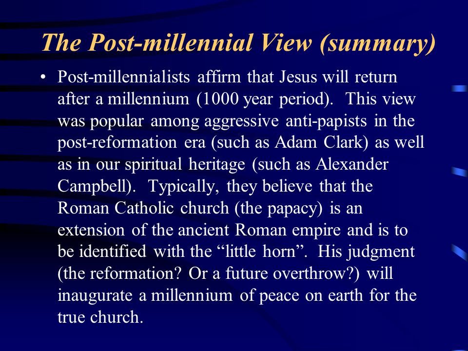 The Post-millennial View (summary) Post-millennialists affirm that Jesus will return after a millennium (1000 year period). This view was popular amon