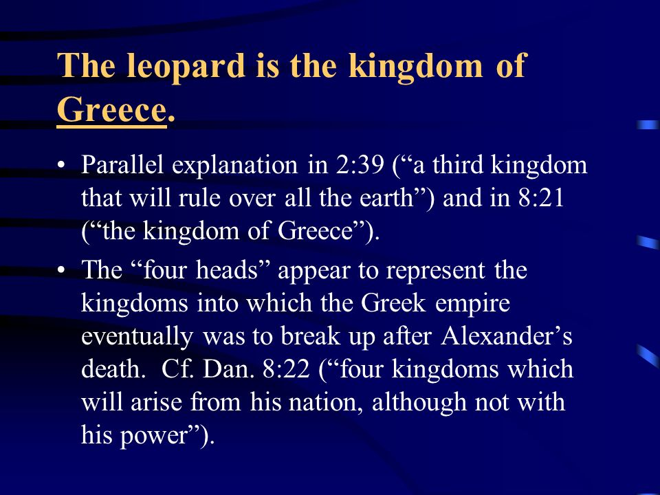 The leopard is the kingdom of Greece. Parallel explanation in 2:39 (a third kingdom that will rule over all the earth) and in 8:21 (the kingdom of Gre